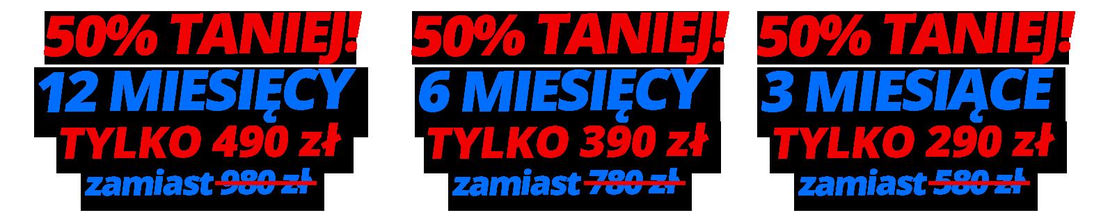 50% TANIEJ! 12 miesięcy tylko 490 zł / 6 miesięcy tylko 390 zł              / 3 miesiące 290 zł